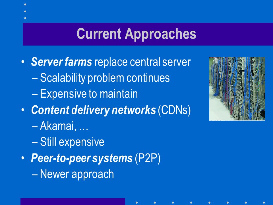 Current Approaches Server farms replace central server –Scalability problem continues –Expensive to maintain Content delivery networks (CDNs) –Akamai, … –Still expensive Peer-to-peer systems (P2P) –Newer approach