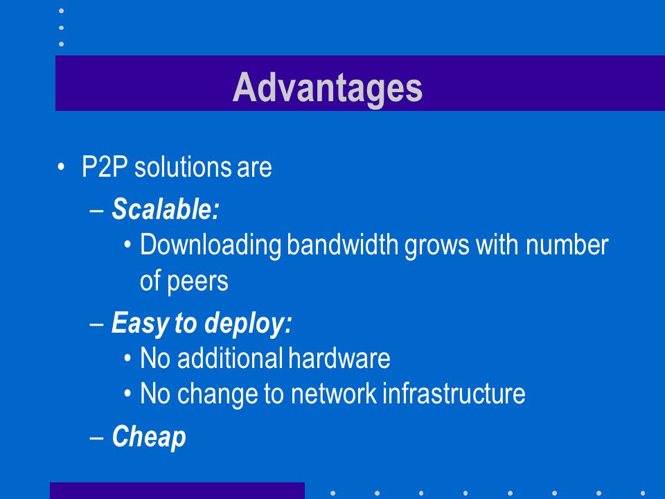 Advantages P2P solutions are – Scalable: Downloading bandwidth grows with number of peers – Easy to deploy: No additional hardware No change to network infrastructure – Cheap