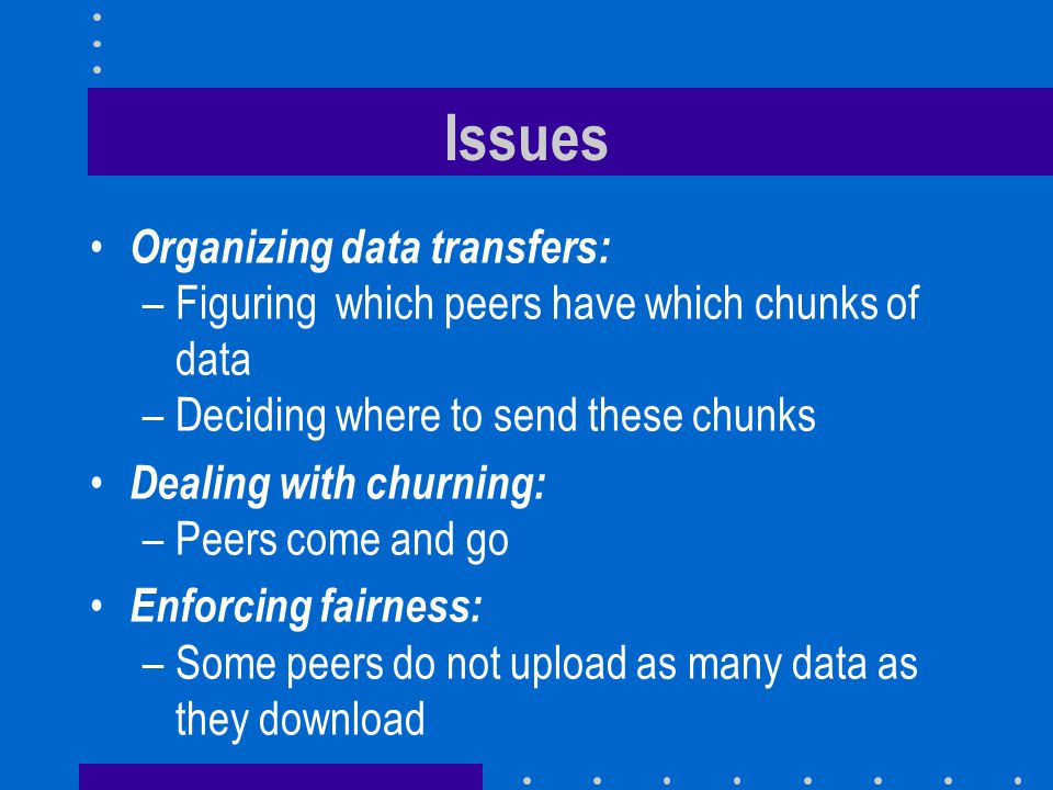 Issues Organizing data transfers: –Figuring which peers have which chunks of data –Deciding where to send these chunks Dealing with churning: –Peers come and go Enforcing fairness: –Some peers do not upload as many data as they download