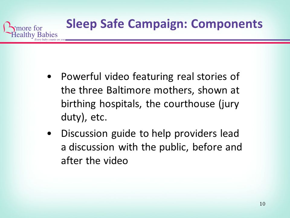 Sleep Safe Campaign: Components Powerful video featuring real stories of the three Baltimore mothers, shown at birthing hospitals, the courthouse (jur