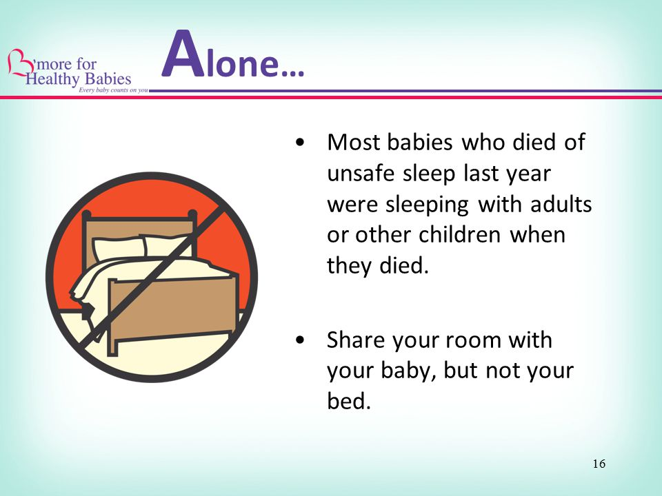 16 Most babies who died of unsafe sleep last year were sleeping with adults or other children when they died. Share your room with your baby, but not