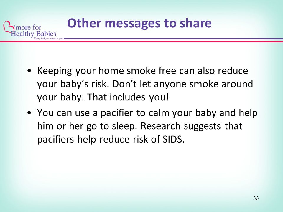 33 Keeping your home smoke free can also reduce your baby's risk. Don't let anyone smoke around your baby. That includes you! You can use a pacifier t