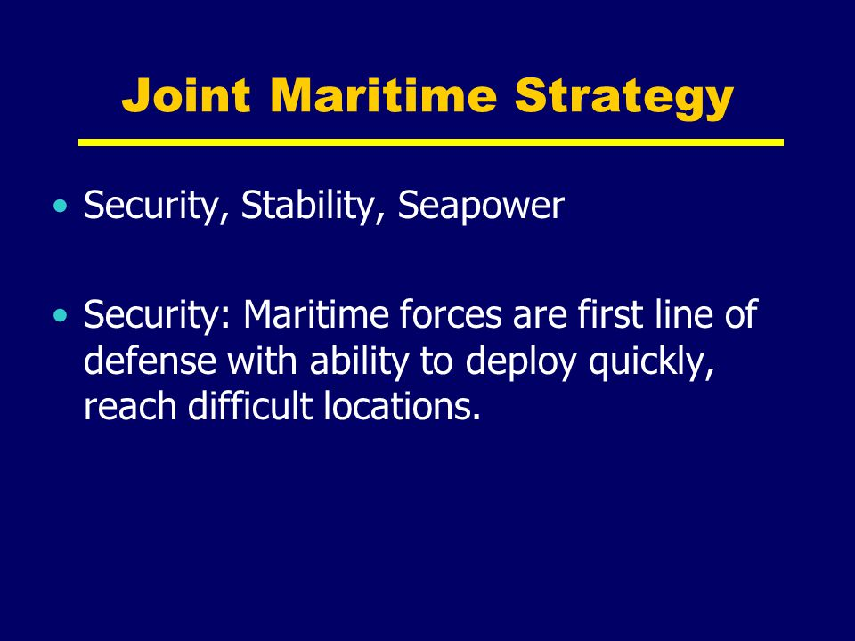 Joint Maritime Strategy Stability: 70% of the world is water, 80% of the world lives on or near the coastline and 90% of our commerce sails across it.