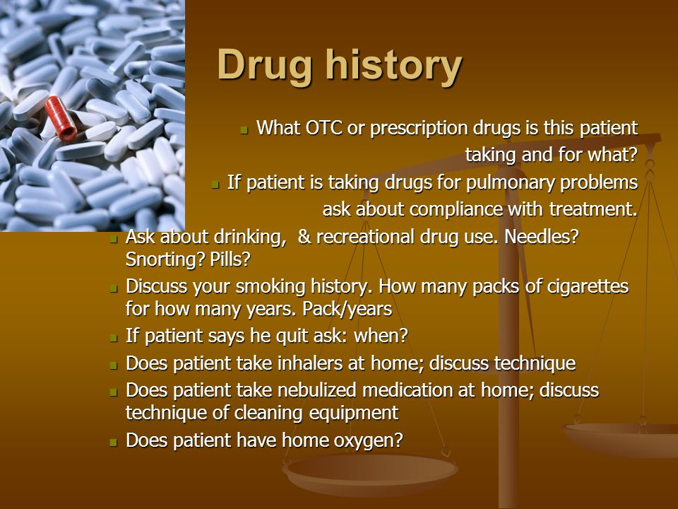 Drug history What OTC or prescription drugs is this patient What OTC or prescription drugs is this patient taking and for what.