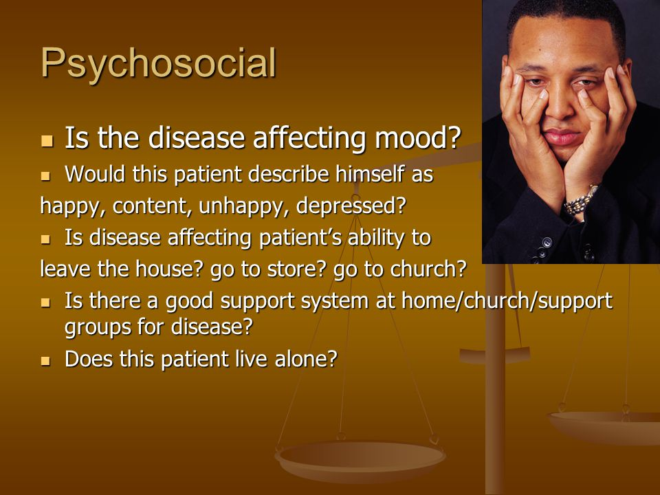 Psychosocial Is the disease affecting mood. Is the disease affecting mood.