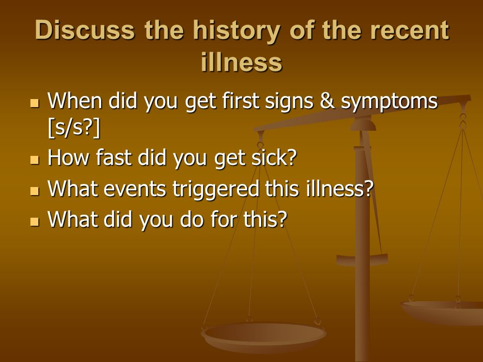 Discuss the history of the recent illness When did you get first signs & symptoms [s/s ] When did you get first signs & symptoms [s/s ] How fast did you get sick.