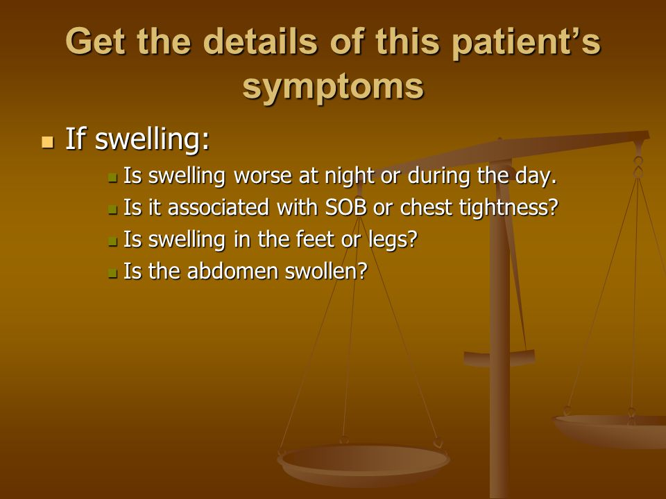 Get the details of this patient's symptoms If swelling: If swelling: Is swelling worse at night or during the day.