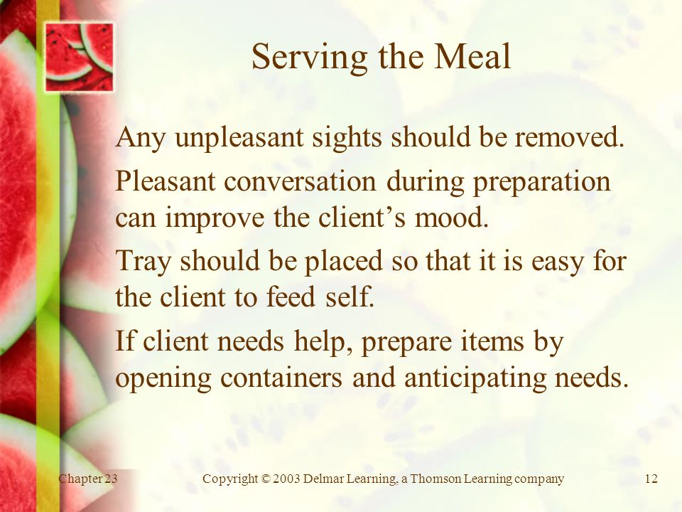 Chapter 23Copyright © 2003 Delmar Learning, a Thomson Learning company12 Serving the Meal Any unpleasant sights should be removed.