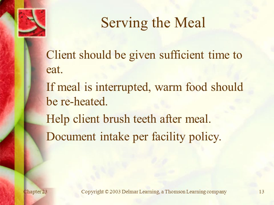Chapter 23Copyright © 2003 Delmar Learning, a Thomson Learning company13 Serving the Meal Client should be given sufficient time to eat.