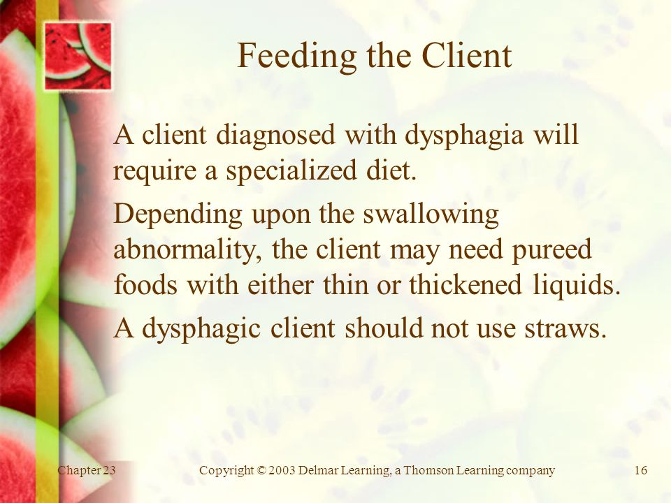 Chapter 23Copyright © 2003 Delmar Learning, a Thomson Learning company16 Feeding the Client A client diagnosed with dysphagia will require a specialized diet.
