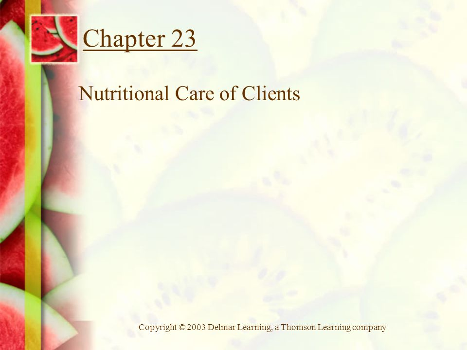 Copyright © 2003 Delmar Learning, a Thomson Learning company Chapter 23 Nutritional Care of Clients
