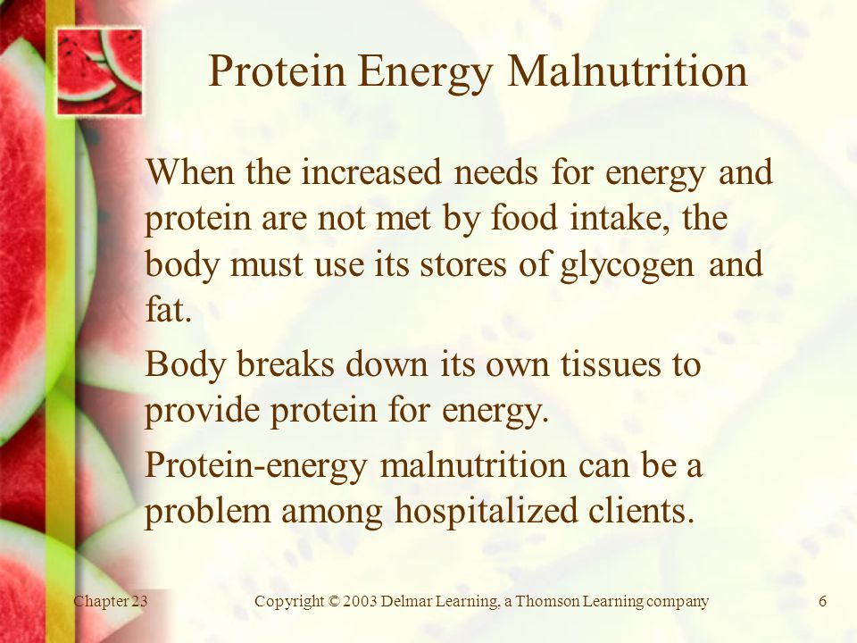 Chapter 23Copyright © 2003 Delmar Learning, a Thomson Learning company6 Protein Energy Malnutrition When the increased needs for energy and protein are not met by food intake, the body must use its stores of glycogen and fat.