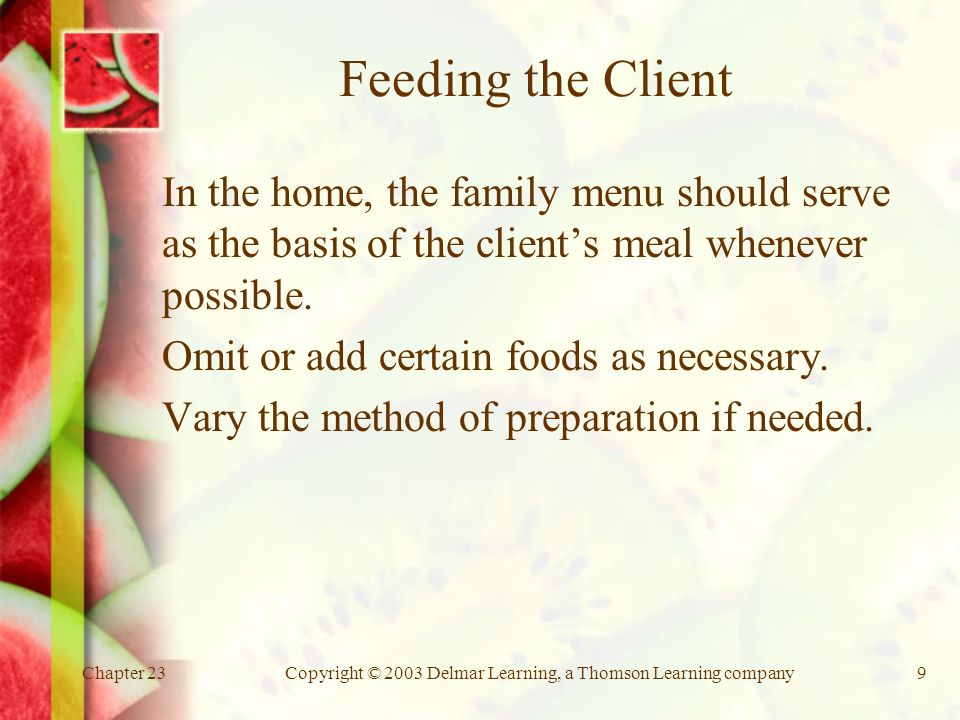 Chapter 23Copyright © 2003 Delmar Learning, a Thomson Learning company9 Feeding the Client In the home, the family menu should serve as the basis of the client's meal whenever possible.