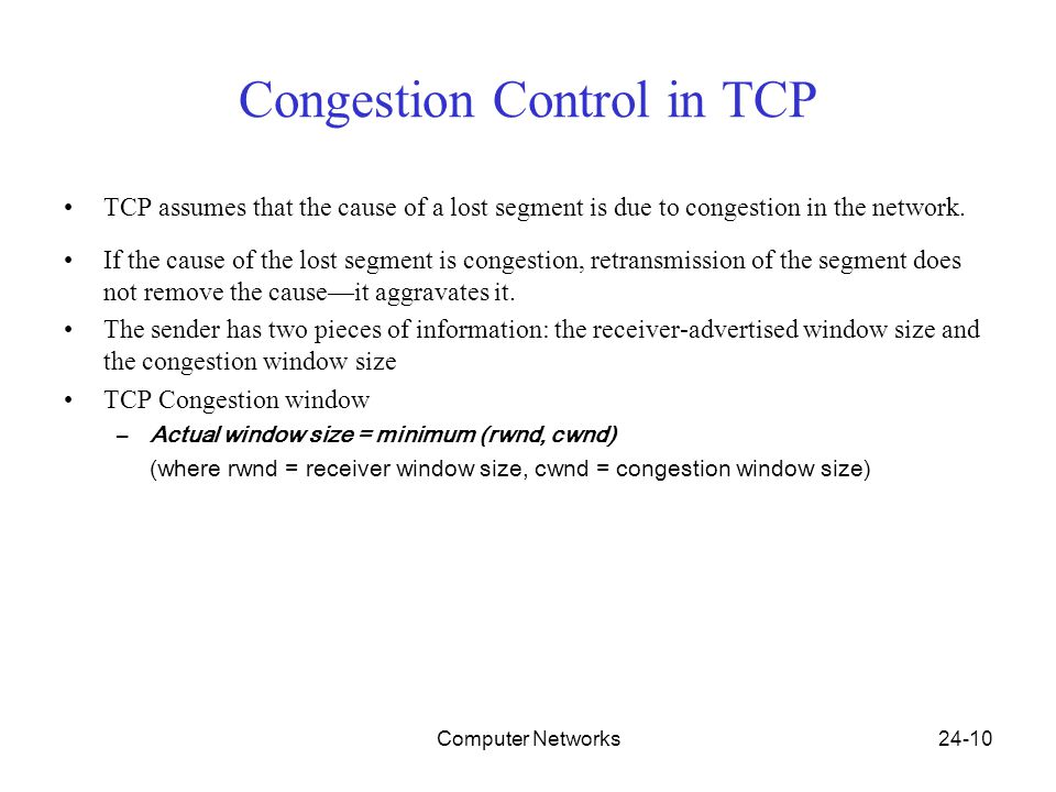 Computer Networks24-10 Congestion Control in TCP TCP assumes that the cause of a lost segment is due to congestion in the network.