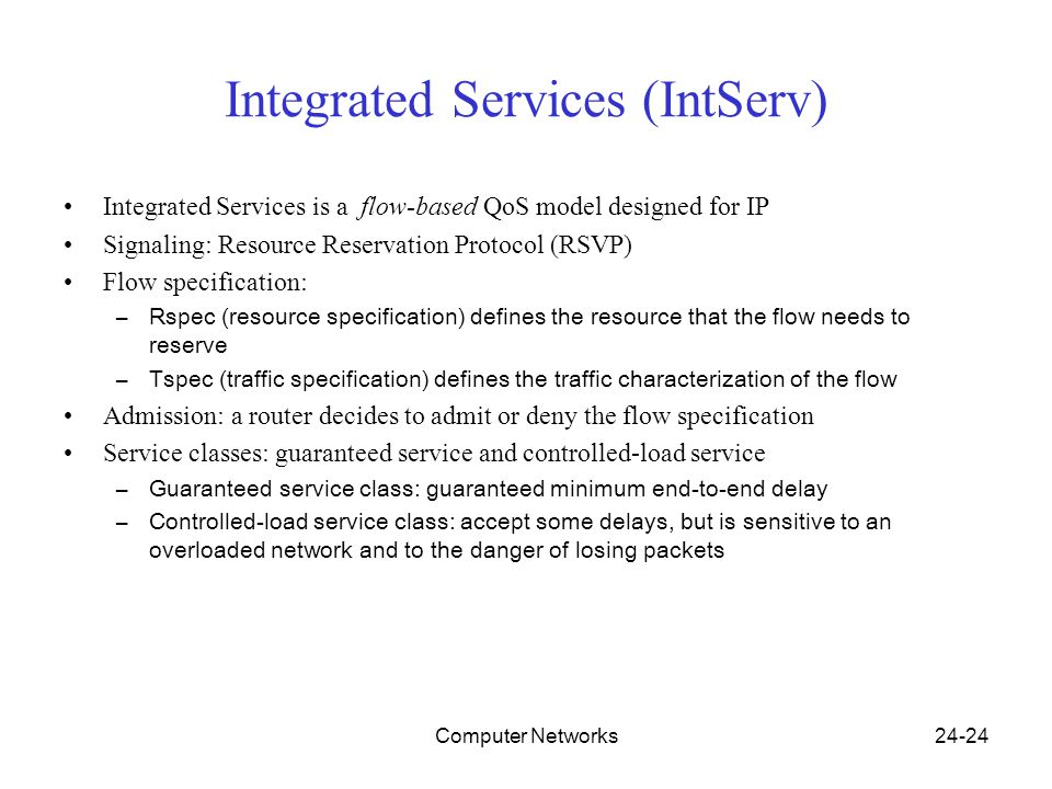 Computer Networks24-24 Integrated Services (IntServ) Integrated Services is a flow-based QoS model designed for IP Signaling: Resource Reservation Protocol (RSVP) Flow specification: –Rspec (resource specification) defines the resource that the flow needs to reserve –Tspec (traffic specification) defines the traffic characterization of the flow Admission: a router decides to admit or deny the flow specification Service classes: guaranteed service and controlled-load service –Guaranteed service class: guaranteed minimum end-to-end delay –Controlled-load service class: accept some delays, but is sensitive to an overloaded network and to the danger of losing packets