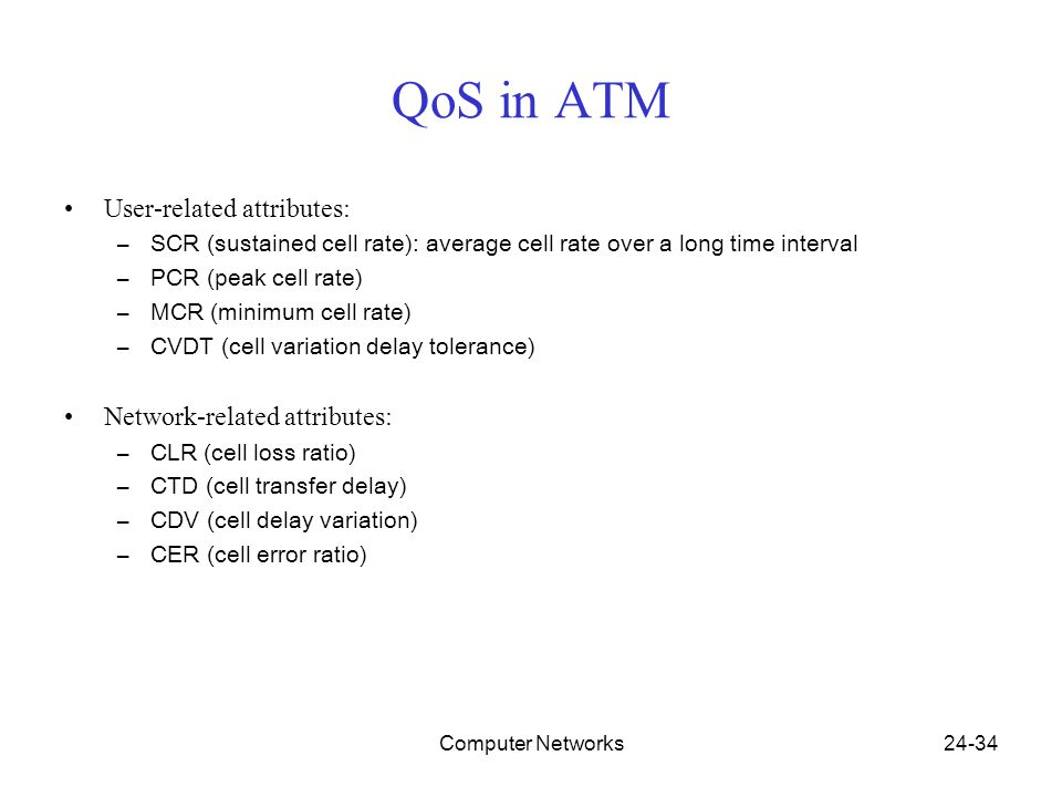 Computer Networks24-34 QoS in ATM User-related attributes: –SCR (sustained cell rate): average cell rate over a long time interval –PCR (peak cell rate) –MCR (minimum cell rate) –CVDT (cell variation delay tolerance) Network-related attributes: –CLR (cell loss ratio) –CTD (cell transfer delay) –CDV (cell delay variation) –CER (cell error ratio)
