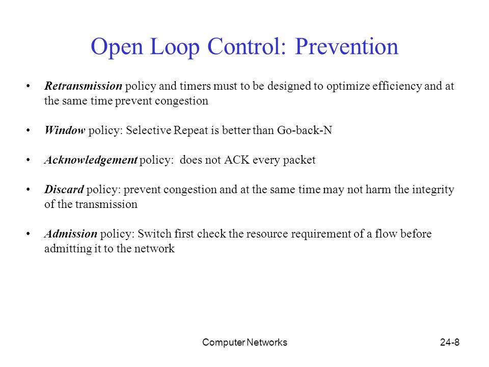Computer Networks24-8 Open Loop Control: Prevention Retransmission policy and timers must to be designed to optimize efficiency and at the same time prevent congestion Window policy: Selective Repeat is better than Go-back-N Acknowledgement policy: does not ACK every packet Discard policy: prevent congestion and at the same time may not harm the integrity of the transmission Admission policy: Switch first check the resource requirement of a flow before admitting it to the network