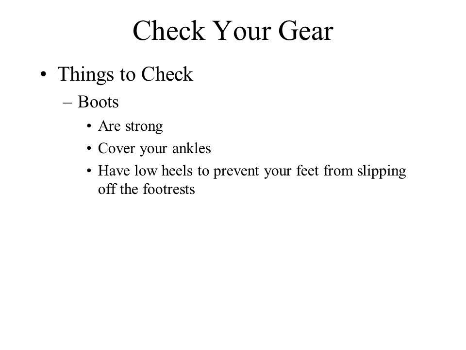 Check Your Gear Things to Check –Boots Are strong Cover your ankles Have low heels to prevent your feet from slipping off the footrests