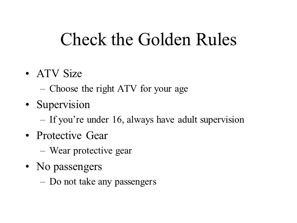 Check the Golden Rules ATV Size –Choose the right ATV for your age Supervision –If you're under 16, always have adult supervision Protective Gear –Wear protective gear No passengers –Do not take any passengers