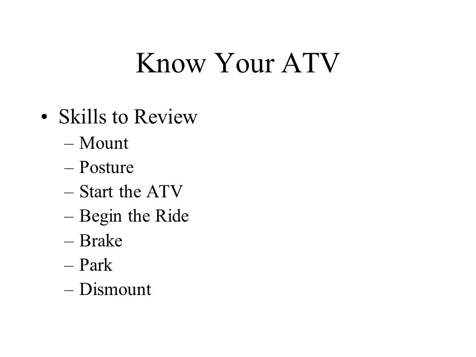 Know Your ATV Skills to Review –Mount –Posture –Start the ATV –Begin the Ride –Brake –Park –Dismount