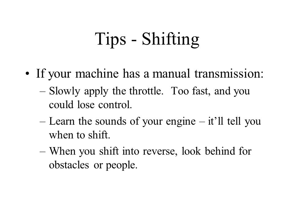 Tips - Shifting If your machine has a manual transmission: –Slowly apply the throttle.