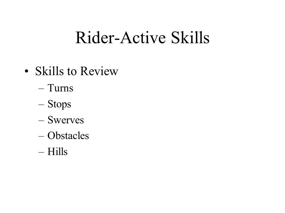 Rider-Active Skills Skills to Review –Turns –Stops –Swerves –Obstacles –Hills