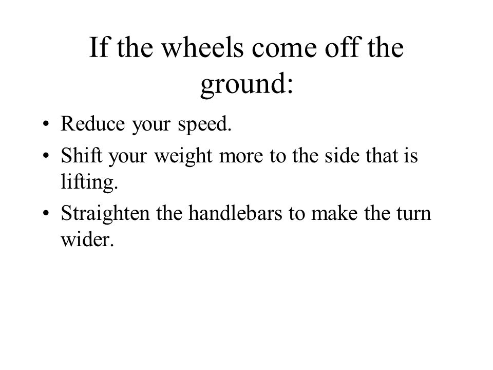 If the wheels come off the ground: Reduce your speed.