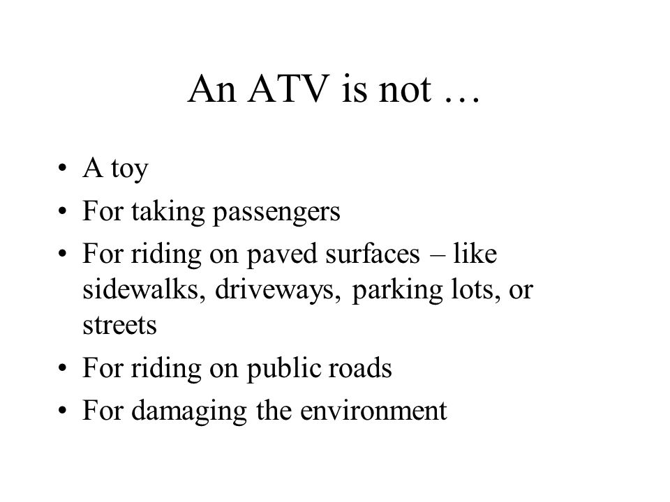 An ATV is not … A toy For taking passengers For riding on paved surfaces – like sidewalks, driveways, parking lots, or streets For riding on public roads For damaging the environment