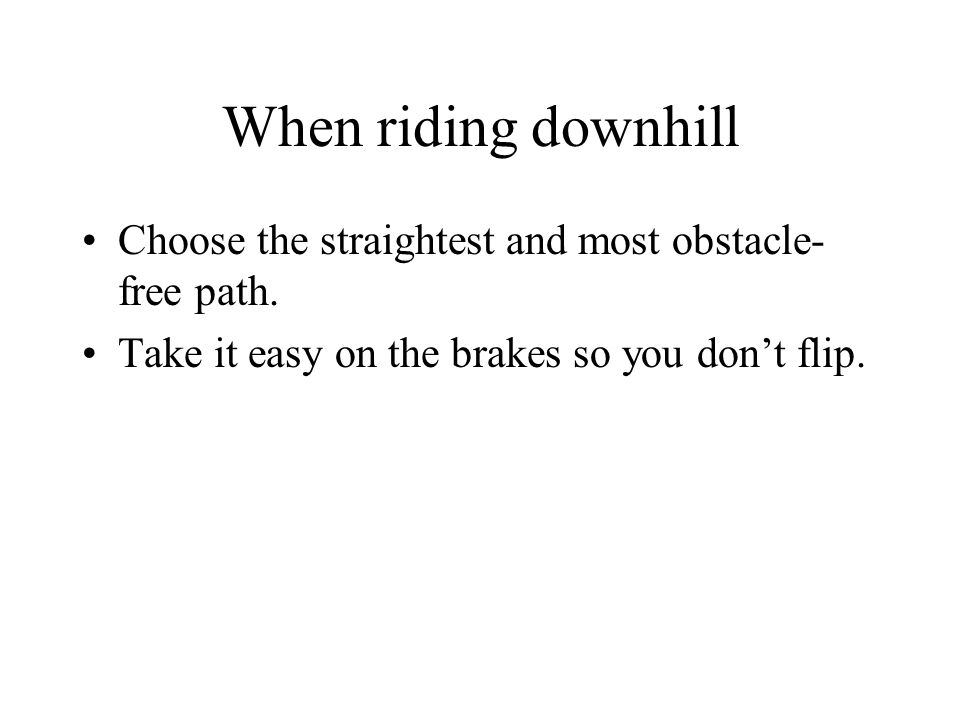 When riding downhill Choose the straightest and most obstacle- free path.