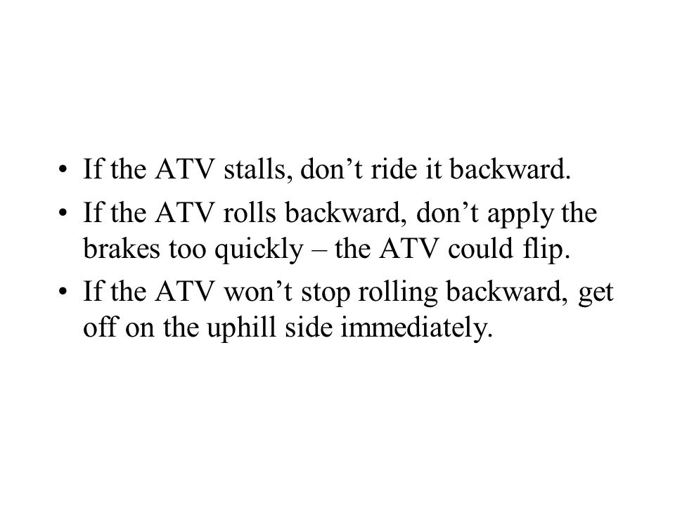 If the ATV stalls, don't ride it backward.