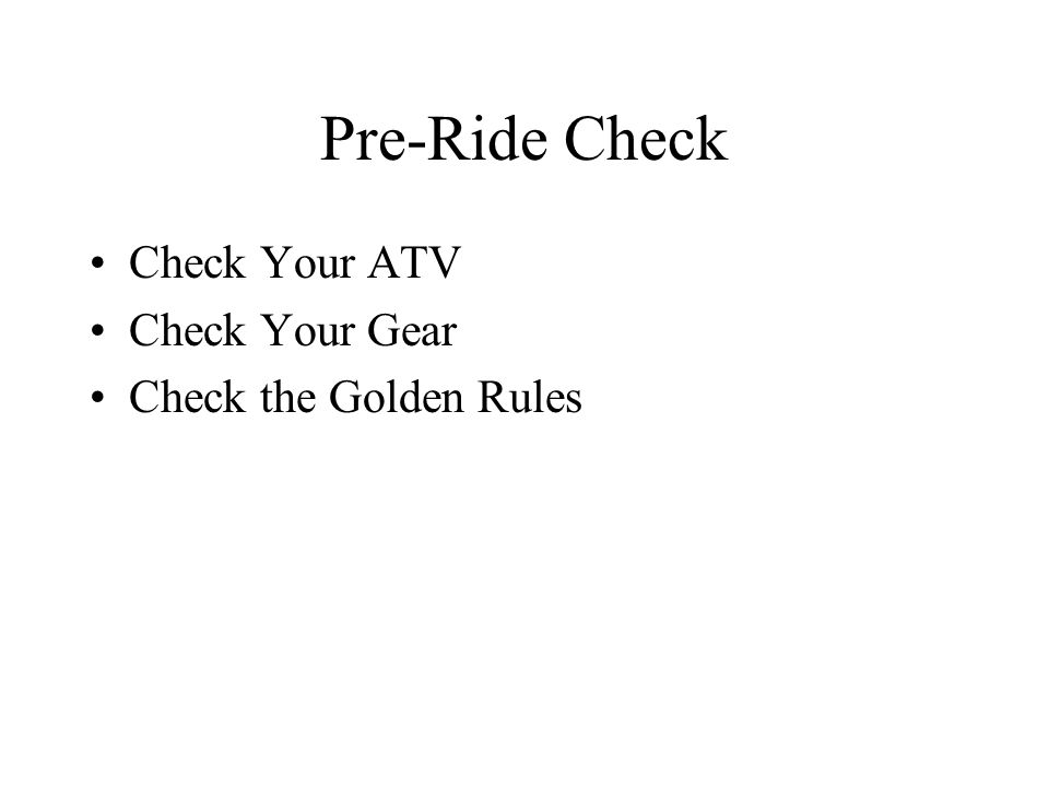 Pre-Ride Check Check Your ATV Check Your Gear Check the Golden Rules