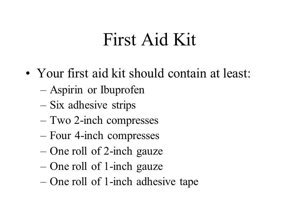 First Aid Kit Your first aid kit should contain at least: –Aspirin or Ibuprofen –Six adhesive strips –Two 2-inch compresses –Four 4-inch compresses –One roll of 2-inch gauze –One roll of 1-inch gauze –One roll of 1-inch adhesive tape