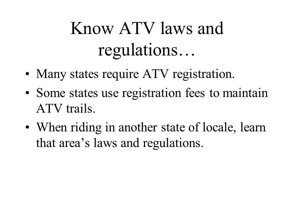 Know ATV laws and regulations… Many states require ATV registration.