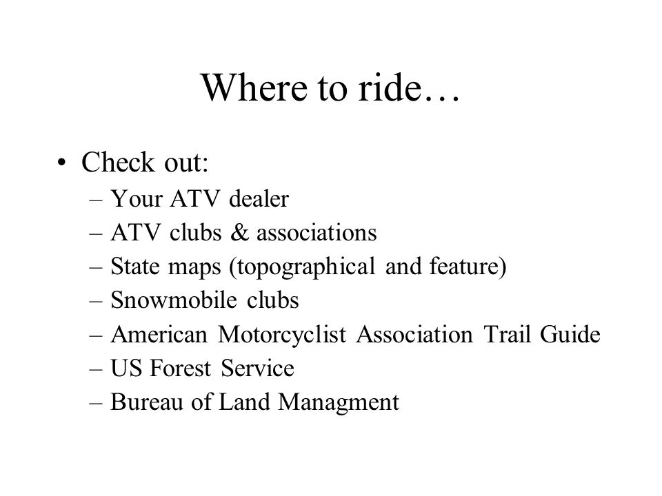 Where to ride… Check out: –Your ATV dealer –ATV clubs & associations –State maps (topographical and feature) –Snowmobile clubs –American Motorcyclist Association Trail Guide –US Forest Service –Bureau of Land Managment