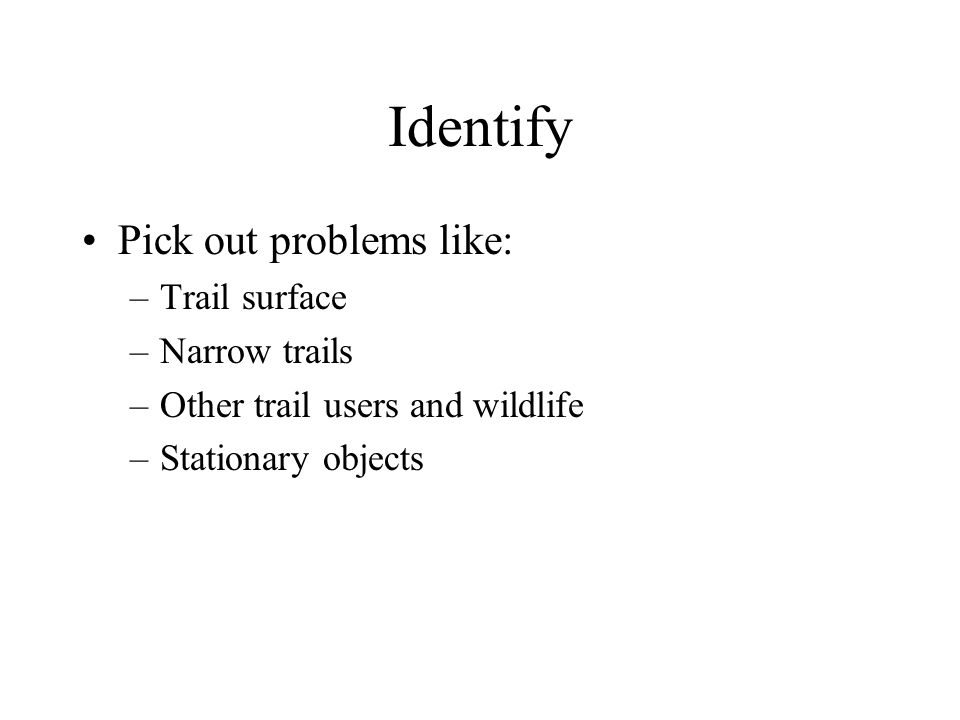 Identify Pick out problems like: –Trail surface –Narrow trails –Other trail users and wildlife –Stationary objects