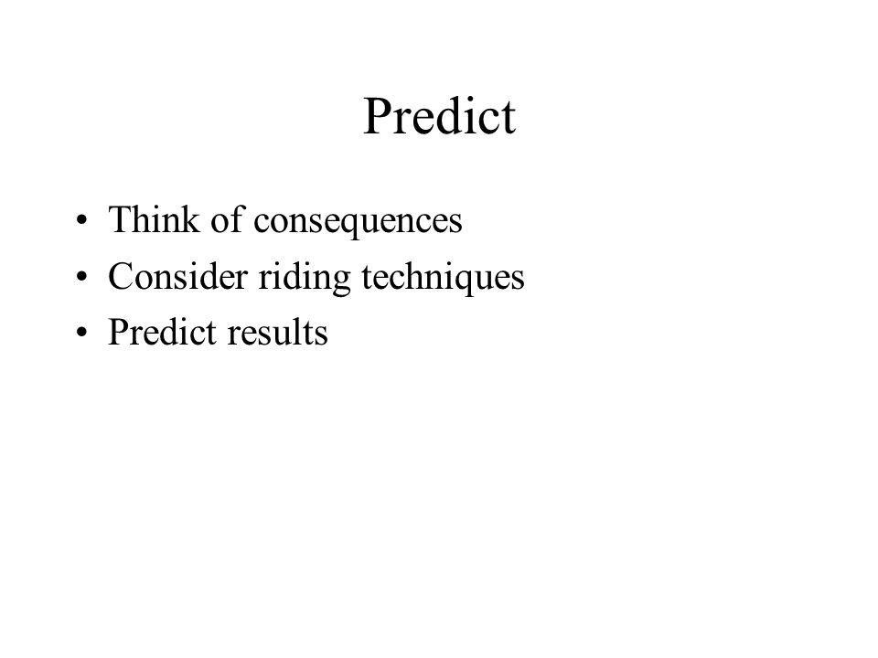 Predict Think of consequences Consider riding techniques Predict results