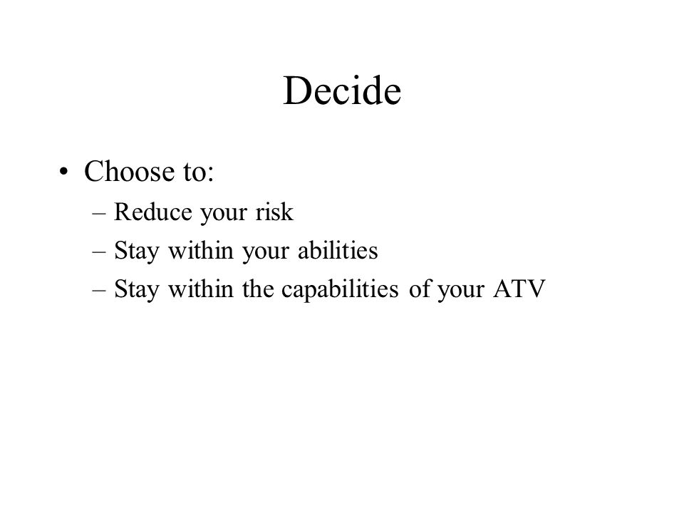 Decide Choose to: –Reduce your risk –Stay within your abilities –Stay within the capabilities of your ATV