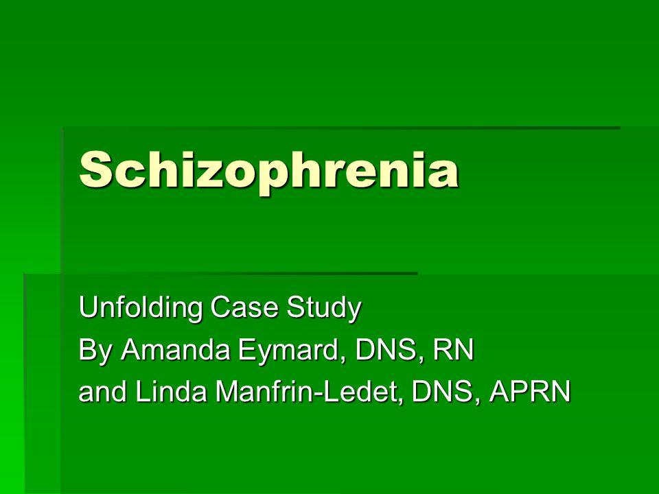 Schizophrenia Unfolding Case Study By Amanda Eymard, DNS, RN and Linda Manfrin-Ledet, DNS, APRN