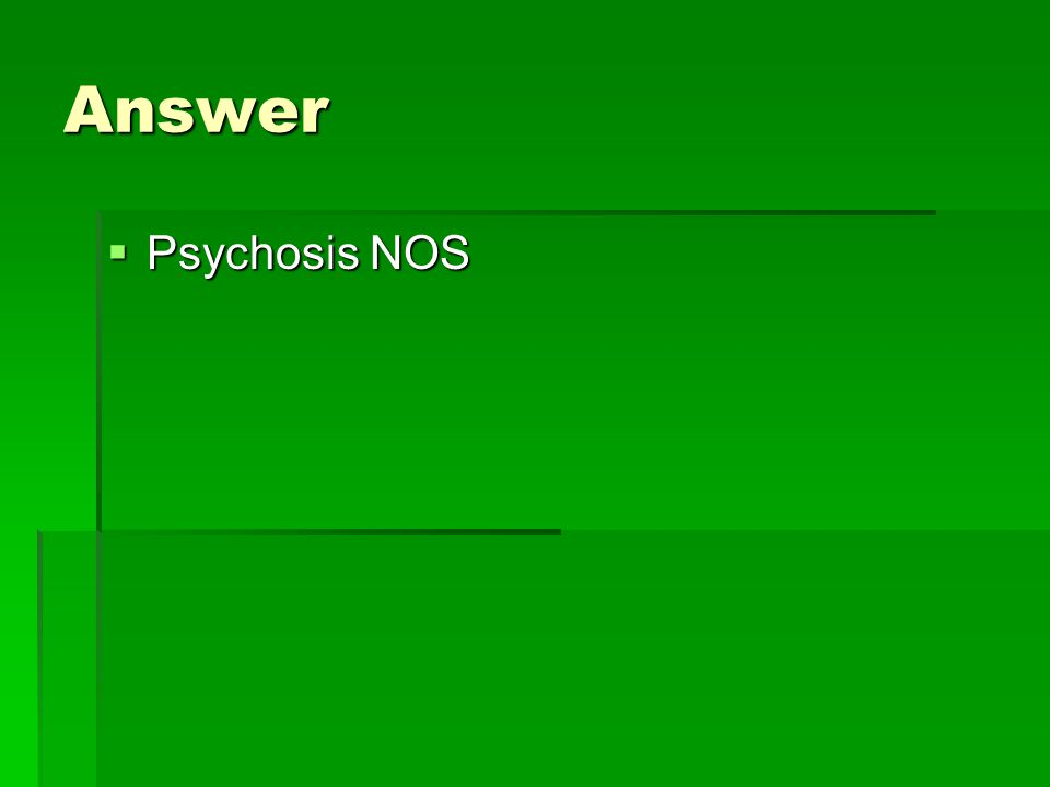 Answer  Psychosis NOS