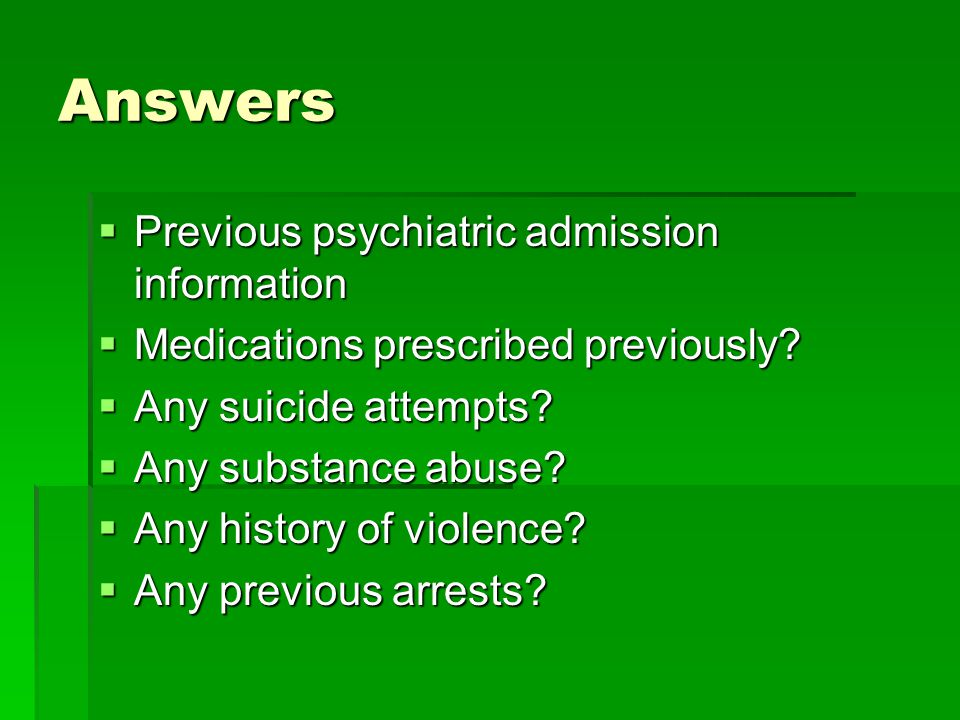 Answers  Previous psychiatric admission information  Medications prescribed previously.