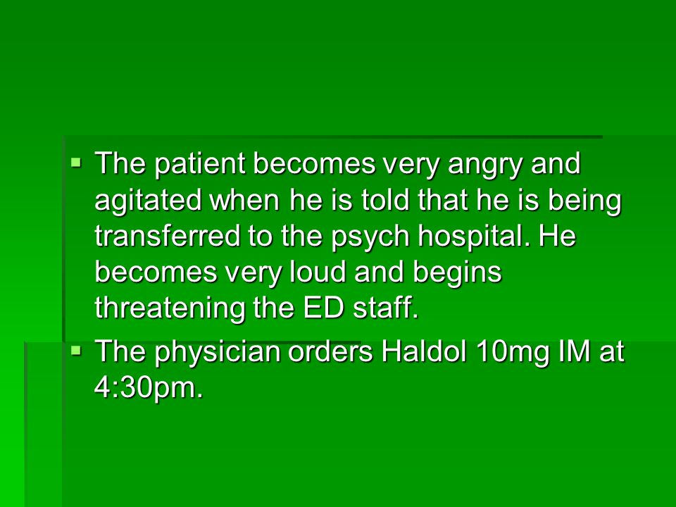  The patient becomes very angry and agitated when he is told that he is being transferred to the psych hospital.