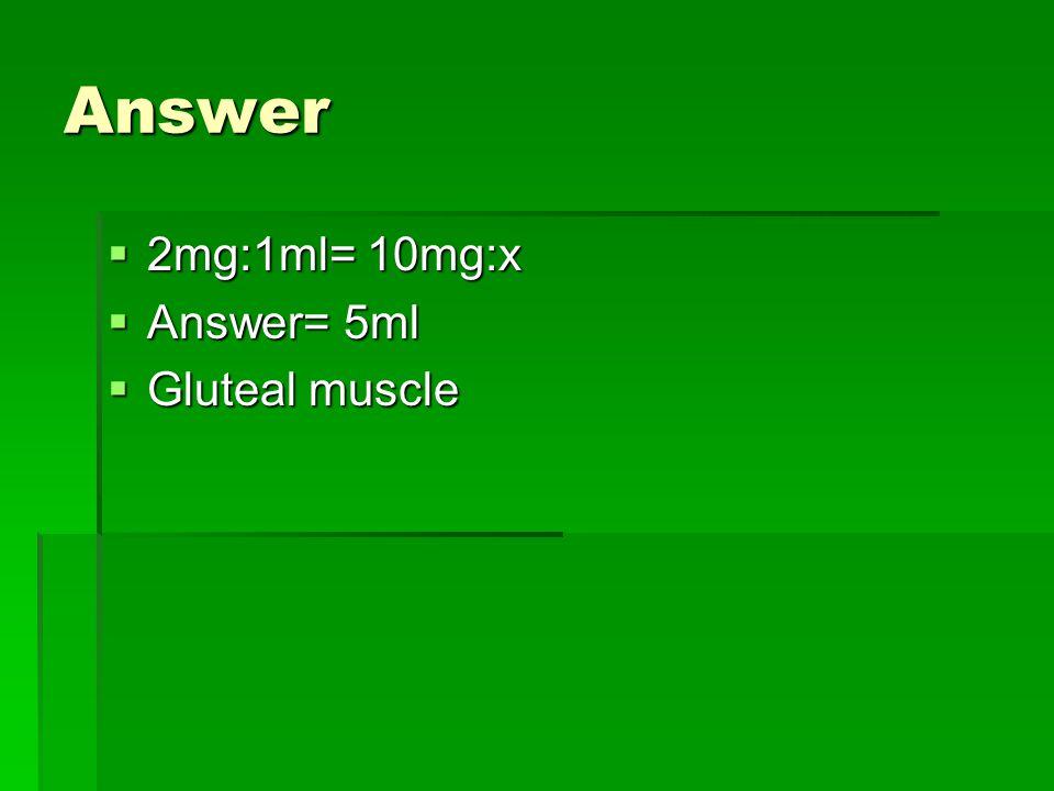 Answer  2mg:1ml= 10mg:x  Answer= 5ml  Gluteal muscle