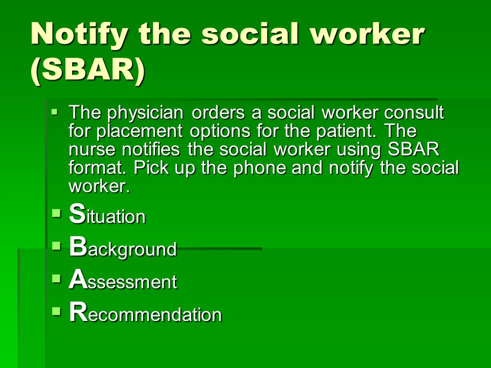 Notify the social worker (SBAR)  The physician orders a social worker consult for placement options for the patient.