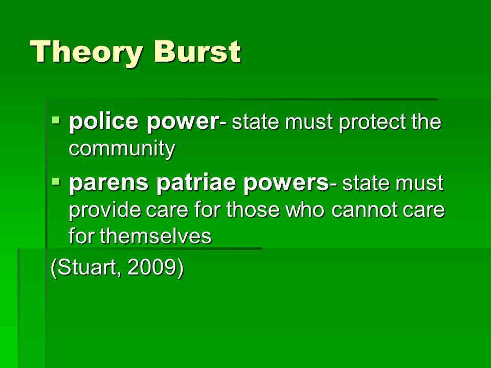 Theory Burst  police power - state must protect the community  parens patriae powers - state must provide care for those who cannot care for themselves (Stuart, 2009)