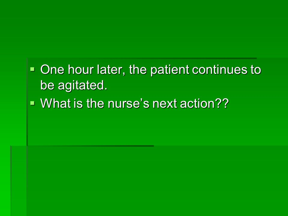  One hour later, the patient continues to be agitated.  What is the nurse's next action??