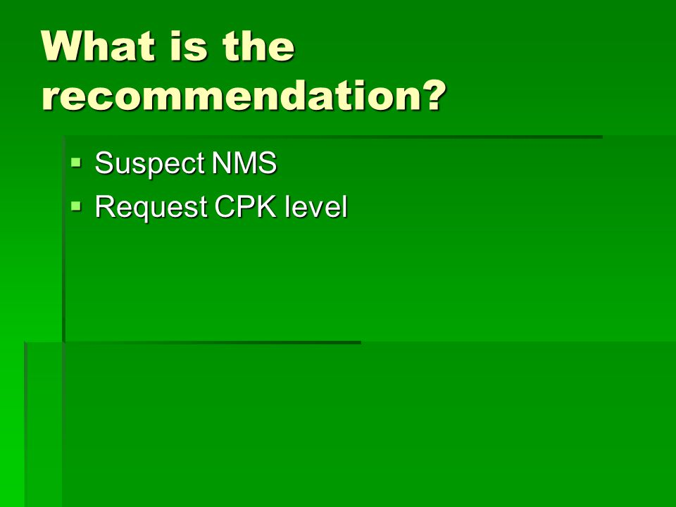 What is the recommendation?  Suspect NMS  Request CPK level