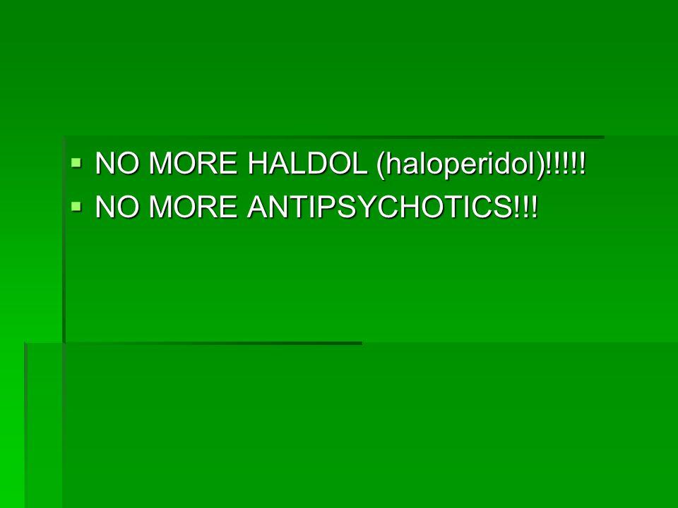  NO MORE HALDOL (haloperidol)!!!!!  NO MORE ANTIPSYCHOTICS!!!