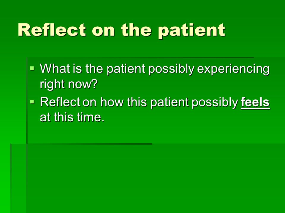 Reflect on the patient  What is the patient possibly experiencing right now.