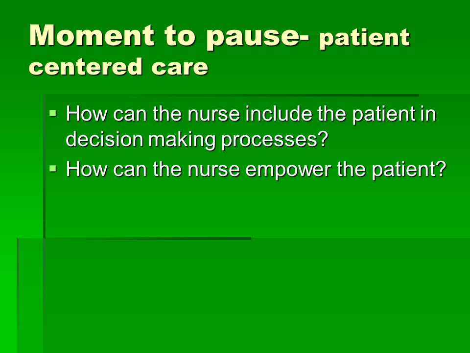 Moment to pause- patient centered care  How can the nurse include the patient in decision making processes.
