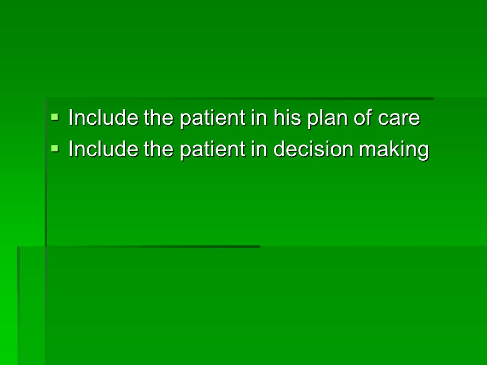  Include the patient in his plan of care  Include the patient in decision making